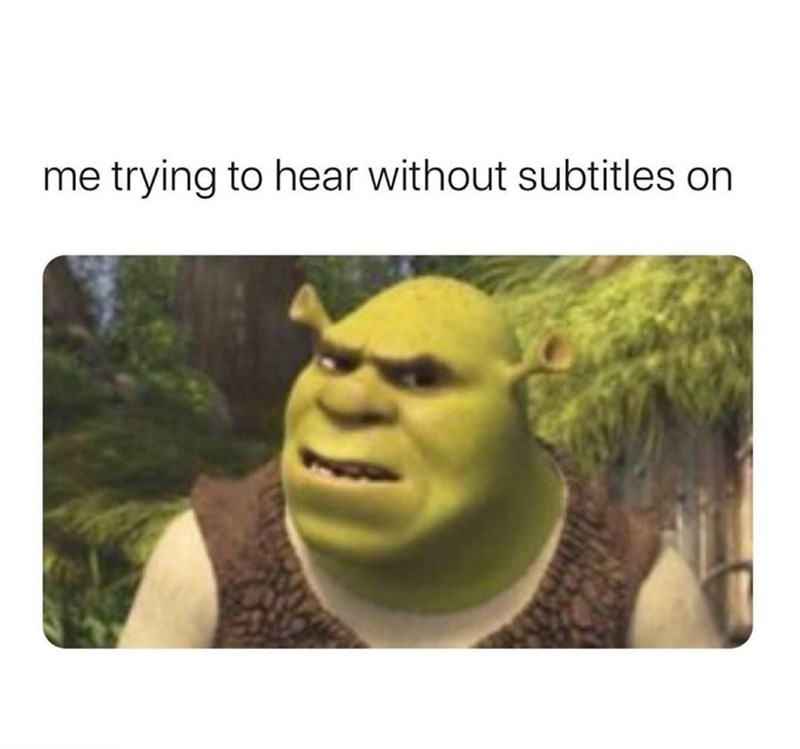 Terrestrial plant - me trying to hear without subtitles on