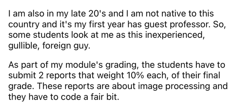 Font - I am also in my late 20's and I am not native to this country and it's my first year has guest professor. So, some students look at me as this inexperienced, gullible, foreign guy. As part of my module's grading, the students have to submit 2 reports that weight 10% each, of their final grade. These reports are about image processing and they have to code a fair bit.