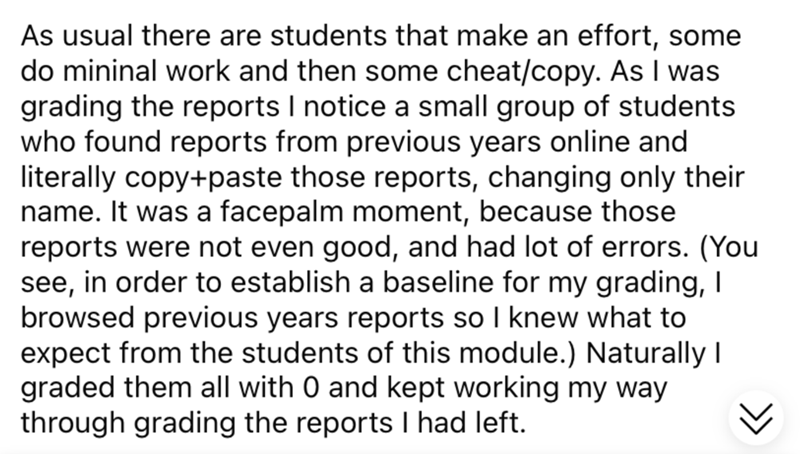 Font - As usual there are students that make an effort, some do mininal work and then some cheat/copy. As I was grading the reports I notice a small group of students who found reports from previous years online and literally copy+paste those reports, changing only their name. It was a facepalm moment, because those reports were not even good, and had lot of errors. (You see, in order to establish a baseline for my grading, I browsed previous years reports so I knew what to expect from the stude