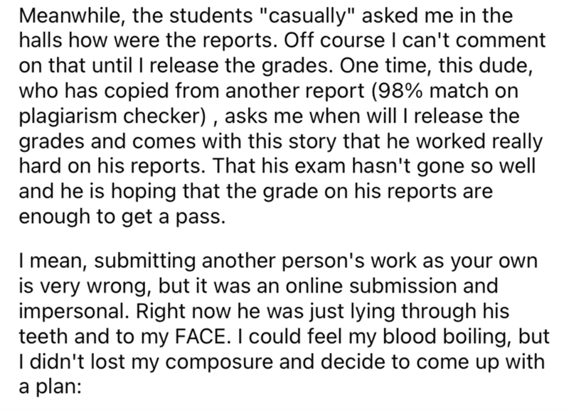 """Font - Meanwhile, the students """"casually"""" asked me in the halls how were the reports. Off course I can't comment on that until I release the grades. One time, this dude, who has copied from another report (98% match on plagiarism checker) , asks me when will I release the grades and comes with this story that he worked really hard on his reports. That his exam hasn't gone so well and he is hoping that the grade on his reports are enough to get a pass. I mean, submitting another person's work as"""