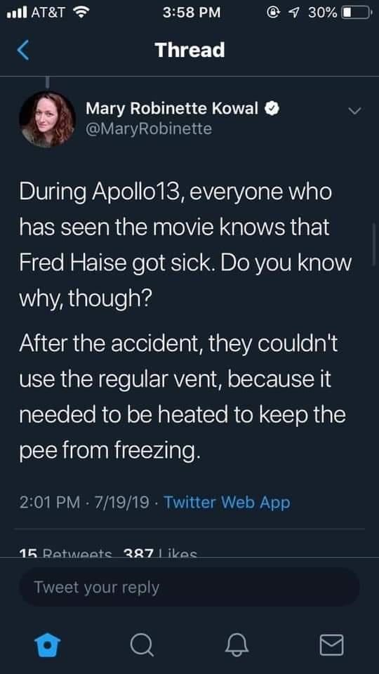 Font - ull AT&T 3:58 PM © 1 30% Thread Mary Robinette Kowal O @MaryRobinette During Apollo13, everyone who has seen the movie knows that Fred Haise got sick. Do you know why, though? After the accident, they couldn't use the regular vent, because it needed to be heated to keep the pee from freezing. 2:01 PM · 7/19/19 · Twitter Web App 15 Retweets 387 Likes Tweet your reply Q