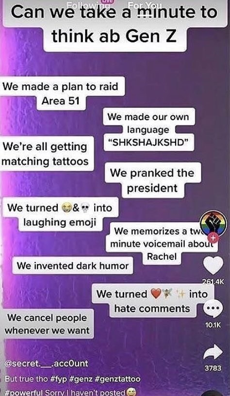 """Purple - Can we take a minute to Following For Y think ab Gen Z We made a plan to raid Area 51 We made our own language """"SHKSHAJKSHD"""" We're all getting matching tattoos We pranked the president We turned & into laughing emoji We memorizes a tw minute voicemail about Rachel We invented dark humor 261.4K We turned into hate comments We cancel people 10.1K whenever we want @secret._.accOunt 3783 But true tho #fyp #genz #genztattoo #powerful Sorry I haven't posted e"""