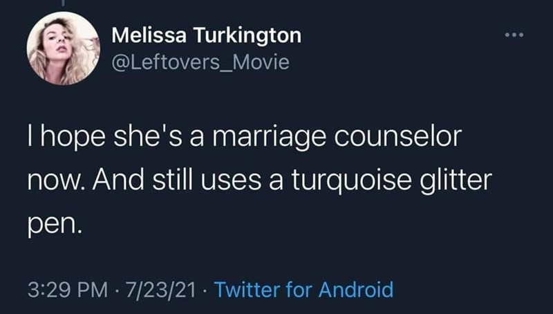 Organism - Melissa Turkington @Leftovers_Movie Thope she's a marriage counselor now. And still uses a turquoise glitter pen. 3:29 PM · 7/23/21 · Twitter for Android