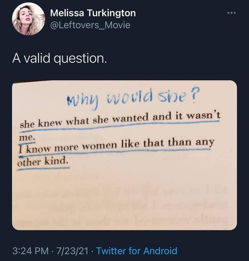 Organism - Melissa Turkington @Leftovers_Movie A valid question. Muhy wovld sipe ? she knew what she wanted and it wasn't me. I know more women like that than any other kind. 3:24 PM · 7/23/21 · Twitter for Android
