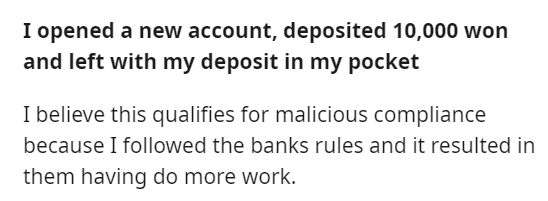 Font - I opened a new account, deposited 10,000 won and left with my deposit in my pocket I believe this qualifies for malicious compliance because I followed the banks rules and it resulted in them having do more work.