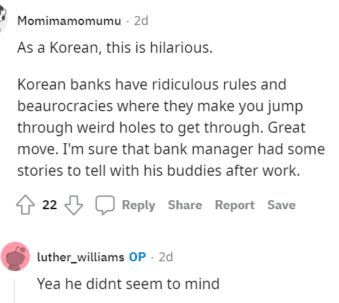 Font - Momimamomumu - 2d As a Korean, this is hilarious. Korean banks have ridiculous rules and beaurocracies where they make you jump through weird holes to get through. Great move. I'm sure that bank manager had some stories to tell with his buddies after work. 22 3 Reply Share Report Save luther_williams OP - 2d Yea he didnt seem to mind