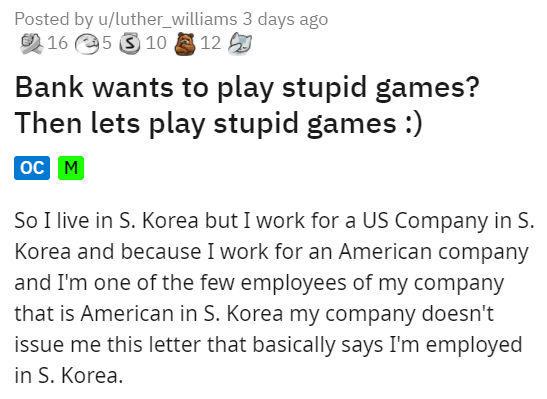 Font - Posted by u/luther_williams 3 days ago O 16 5 S 10 12 Bank wants to play stupid games? Then lets play stupid games :) oc M So I live in S. Korea but I work for a US Company in S. Korea and because I work for an American company and I'm one of the few employees of my company that is American in S. Korea my company doesn't issue me this letter that basically says I'm employed in S. Korea.