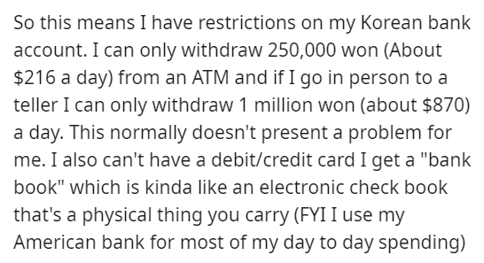 """Font - So this means I have restrictions on my Korean bank account. I can only withdraw 250,000 won (About $216 a day) from an ATM and if I go in person to a teller I can only withdraw 1 million won (about $870) a day. This normally doesn't present a problem for me. I also can't have a debit/credit card I get a """"bank book"""" which is kinda like an electronic check book that's a physical thing you carry (FYI I use my American bank for most of my day to day spending)"""