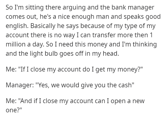 """Font - So I'm sitting there arguing and the bank manager comes out, he's a nice enough man and speaks good english. Basically he says because of my type of my account there is no way I can transfer more then 1 million a day. So I need this money and I'm thinking and the light bulb goes off in my head. Me: """"If I close my account do I get my money?"""" Manager: """"Yes, we would give you the cash"""" Me: """"And if I close my account can I open a new one?"""""""