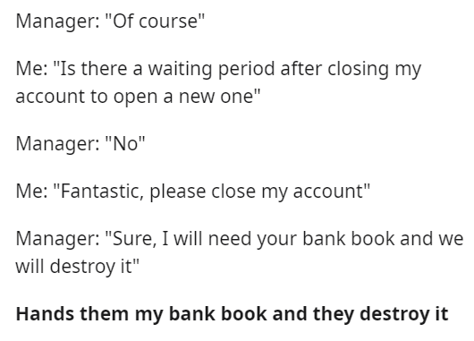 """Font - Manager: """"Of course"""" Me: """"Is there a waiting period after closing my account to open a new one"""" Manager: """"No"""" Me: """"Fantastic, please close my account"""" Manager: """"Sure, I will need your bank book and we will destroy it"""" Hands them my bank book and they destroy it"""