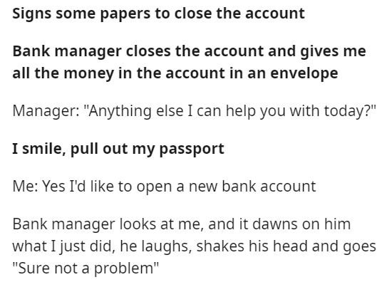 """Font - Signs some papers to close the account Bank manager closes the account and gives me all the money in the account in an envelope Manager: """"Anything else I can help you with today?"""" I smile, pull out my passport Me: Yes I'd like to open a new bank account Bank manager looks at me, and it dawns on him what I just did, he laughs, shakes his head and goes """"Sure not a problem"""""""