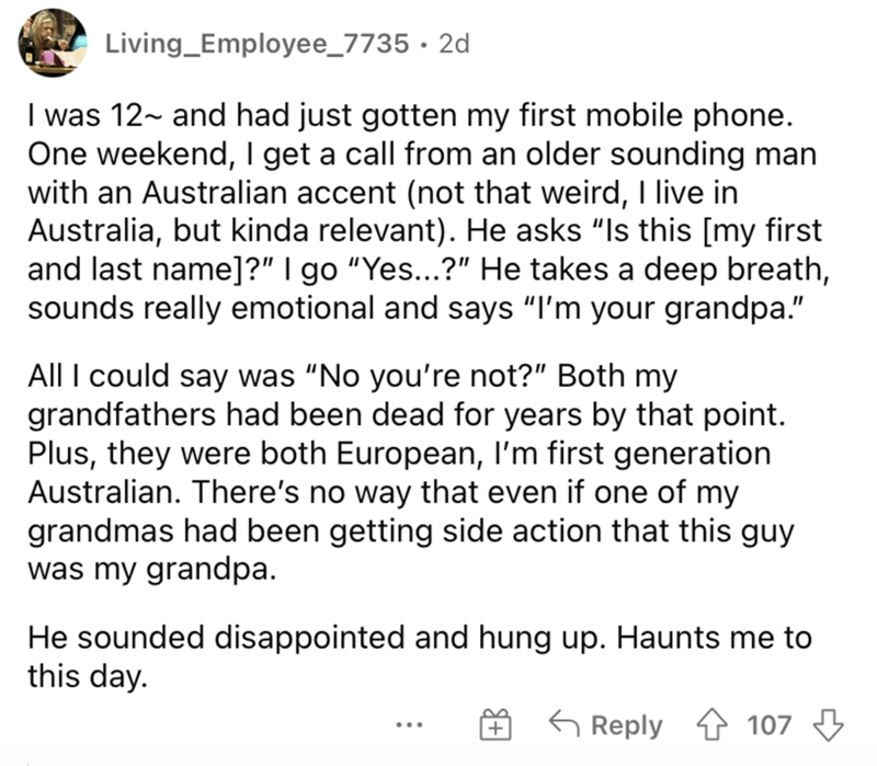 """Font - Living_Employee_7735 · 2d I was 12~ and had just gotten my first mobile phone. One weekend, I get a call from an older sounding man with an Australian accent (not that weird, I live in Australia, but kinda relevant). He asks """"Is this [my first and last name]?"""" I go """"Yes...?"""" He takes a deep breath, sounds really emotional and says """"I'm your grandpa."""" All I could say was """"No you're not?"""" Both my grandfathers had been dead for years by that point. Plus, they were both European, I'm first ge"""