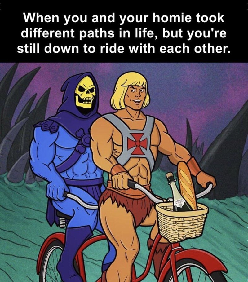 Bicycle - When you and your homie took different paths in life, but you're still down to ride with each other.