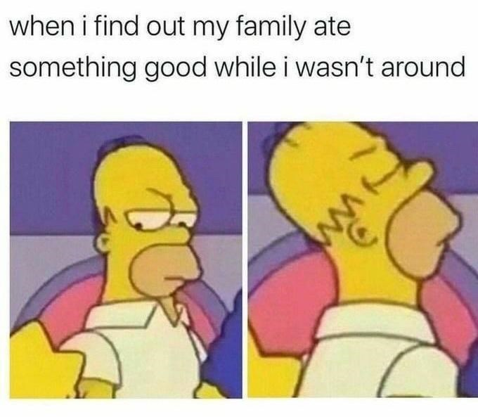 Nose - when i find out my family ate something good while i wasn't around