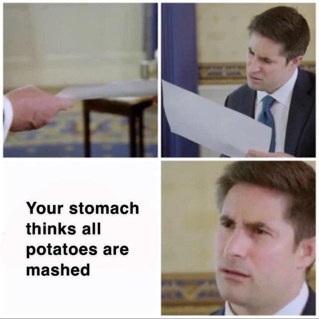 Forehead - Your stomach thinks all potatoes are mashed