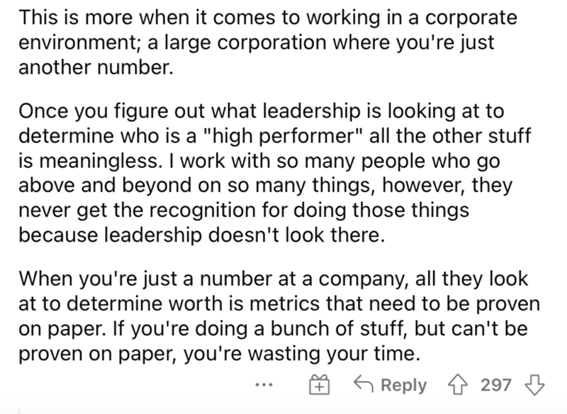 """Font - This is more when it comes to working in a corporate environment; a large corporation where you're just another number. Once you figure out what leadership is looking at to determine who is a """"high performer"""" all the other stuff is meaningless. I work with so many people who go above and beyond on so many things, however, they never get the recognition for doing those things because leadership doesn't look there. When you're just a number at a company, all they look at to determine worth"""