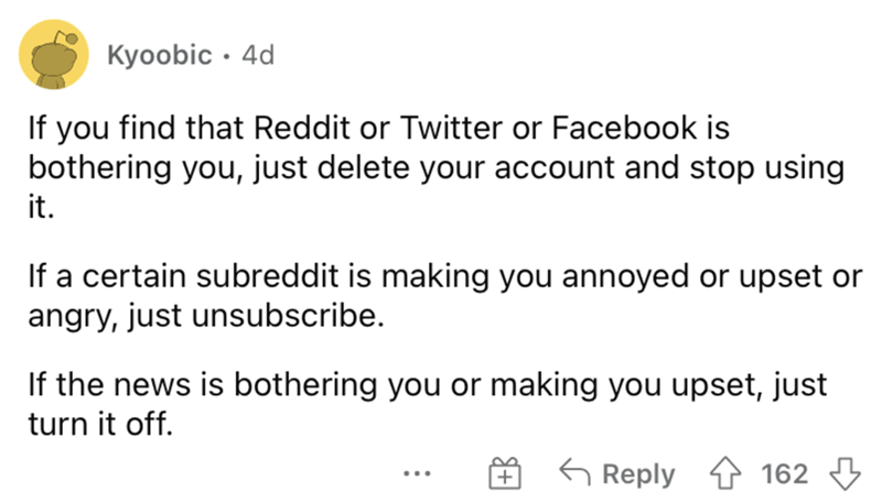 Font - Kyoobic · 4d If you find that Reddit or Twitter or Facebook is bothering you, just delete your account and stop using it. If a certain subreddit is making you annoyed or upset or angry, just unsubscribe. If the news is bothering you or making you upset, just turn it off. 6 Reply 4 162 3 ...