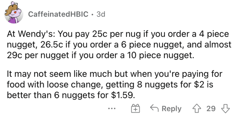 Font - CaffeinatedHBIC · 3d At Wendy's: You pay 25c per nug if you order a 4 piece nugget, 26.5c if you order a 6 piece nugget, and almost 29c per nugget if you order a 10 piece nugget. It may not seem like much but when you're paying for food with loose change, getting 8 nuggets for $2 is better than 6 nuggets for $1.59. G Reply 29 ...