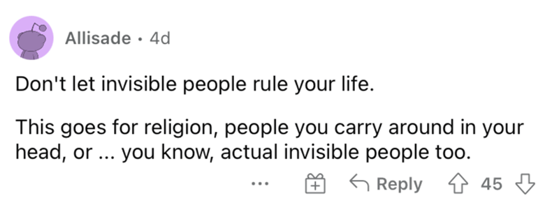 Rectangle - Allisade · 4d Don't let invisible people rule your life. This goes for religion, people you carry around in your head, or ... you know, actual invisible people too. G Reply 1 45 3