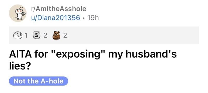 "Rectangle - r/AmltheAsshole u/Diana201356 • 19h 1 S 2 2 AITA for ""exposing"" my husband's lies? Not the A-hole"