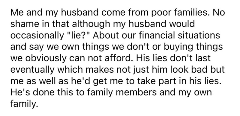 """Font - Me and my husband come from poor families. No shame in that although my husband would occasionally """"lie?"""" About our financial situations and say we own things we don't or buying things we obviously can not afford. His lies don't last eventually which makes not just him look bad but me as well as he'd get me to take part in his lies. He's done this to family members and my own family."""