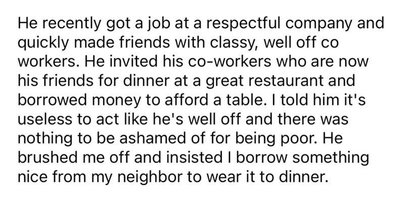 Font - He recently got a job at a respectful company and quickly made friends with classy, well off co workers. He invited his co-workers who are now his friends for dinner at a great restaurant and borrowed money to afford a table. I told him it's useless to act like he's well off and there was nothing to be ashamed of for being poor. He brushed me off and insisted I borrow something nice from my neighbor to wear it to dinner.