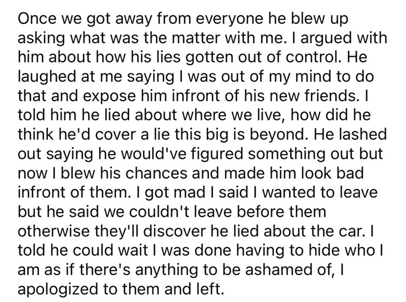 Font - Once we got away from everyone he blew up asking what was the matter with me. I argued with him about how his lies gotten out of control. He laughed at me saying I was out of my mind to do that and expose him infront of his new friends. I told him he lied about where we live, how did he think he'd cover a lie this big is beyond. He lashed out saying he would've figured something out but now I blew his chances and made him look bad infront of them. I got mad I said I wanted to leave but he