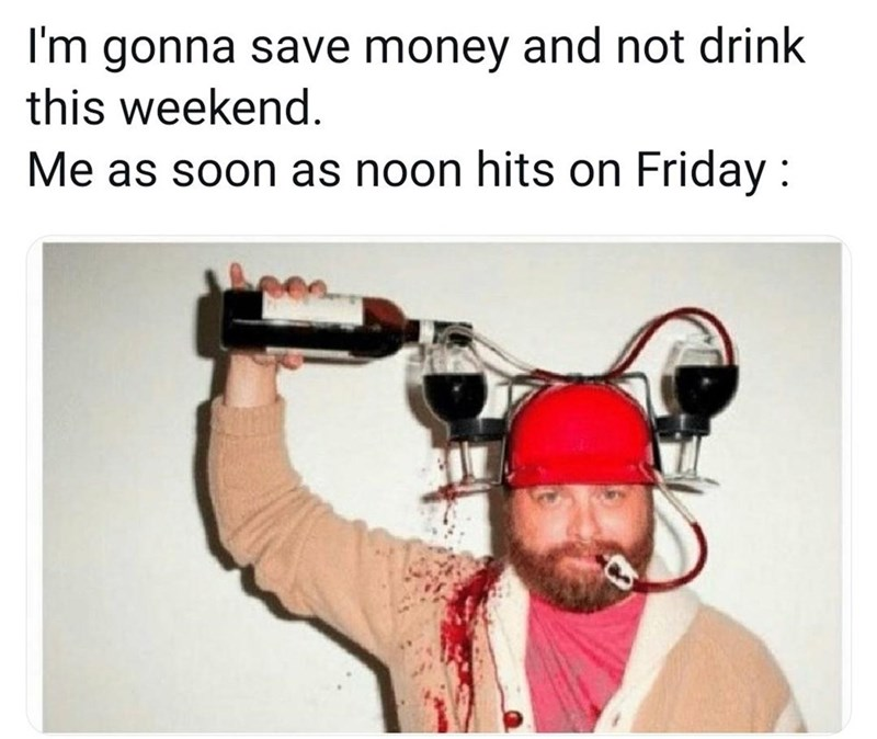 Hearing - I'm gonna save money and not drink this weekend. Me as soon as noon hits on Friday :