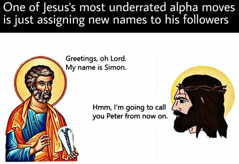 Facial expression - One of Jesus's most underrated alpha moves is just assigning new names to his followers Greetings, oh Lord. My name is Simon. Hmm, I'm going to call you Peter from now on.