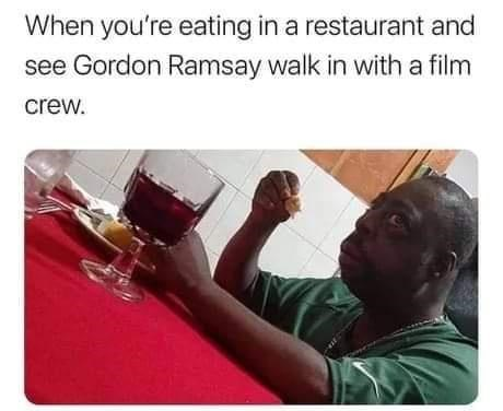 Liquid - When you're eating in a restaurant and see Gordon Ramsay walk in with a film crew.
