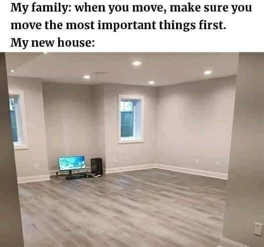 Property - My family: when you move, make sure you move the most important things first. My new house: