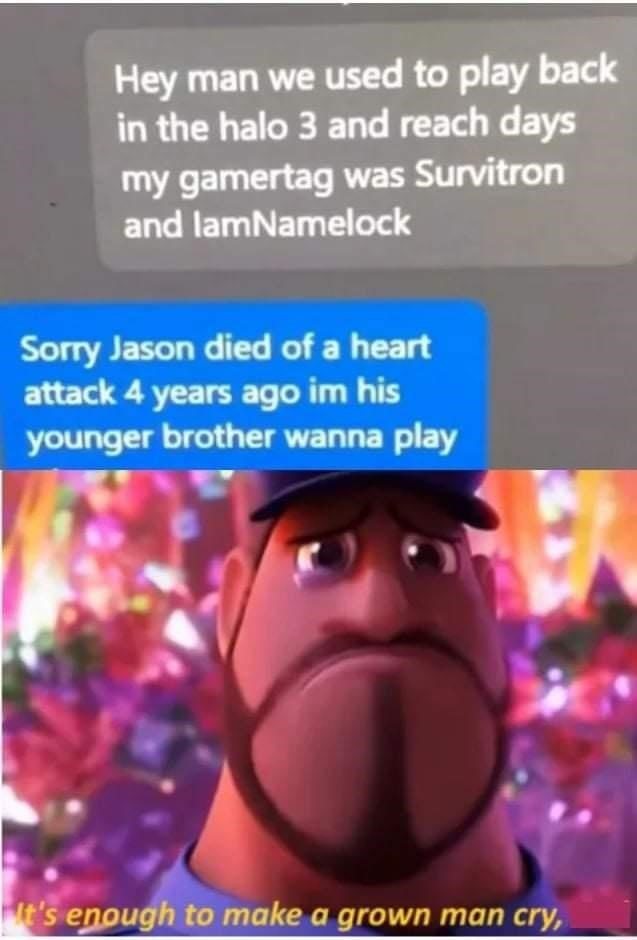 Product - Hey man we used to play back in the halo 3 and reach days my gamertag was Survitron and lamNamelock Sorry Jason died of a heart attack 4 years ago im his younger brother wanna play t's enough to make a grown man cry,