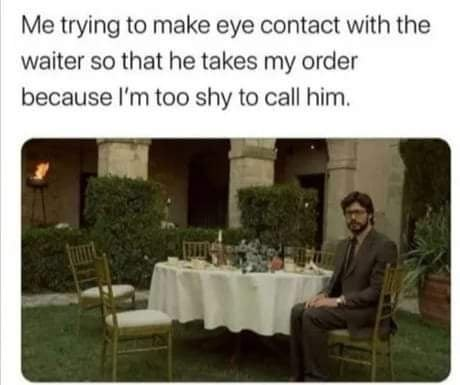 Furniture - Me trying to make eye contact with the waiter so that he takes my order because l'm too shy to call him.