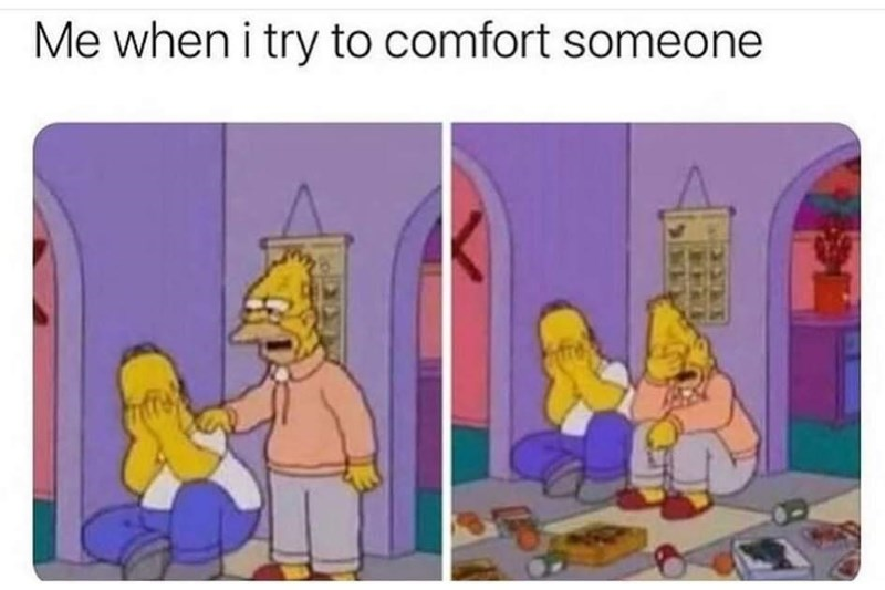 Cartoon - Me when i try to comfort someone