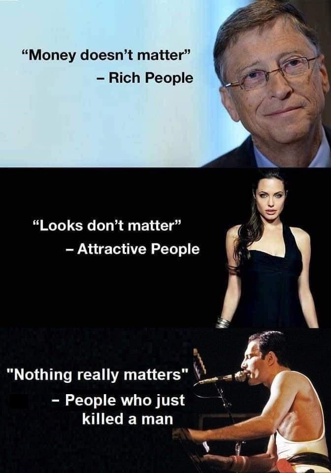 """Glasses - """"Money doesn't matter"""" - Rich People """"Looks don't matter"""" - Attractive People """"Nothing really matters"""" - People who just killed a man"""