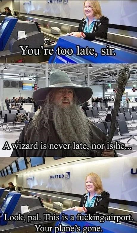 Outerwear - UNITED You're too late, sir. Awizard is never late, nor is he. UNITED Look, pal. This is a fucking airport. Your plane's gone.