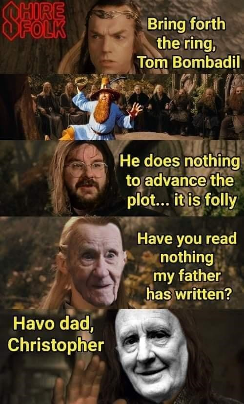 Hair - OHIRE OFOLK Bring forth the ring, Tom Bombadil He does nothing to advance the plot... it is folly Have you read nothing my father has written? Havo dad, Christopher