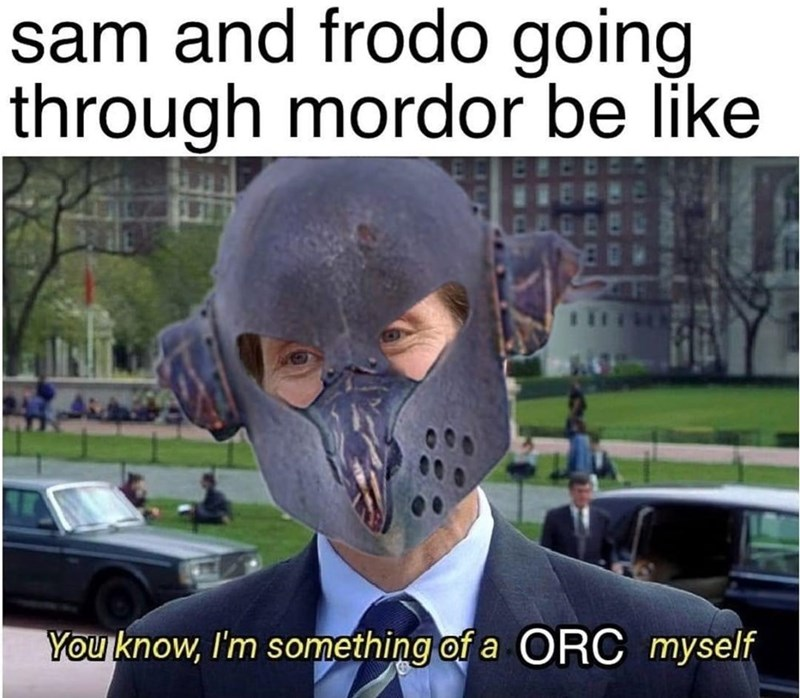 World - sam and frodo going through mordor be like You know, I'm something of a ORC myself