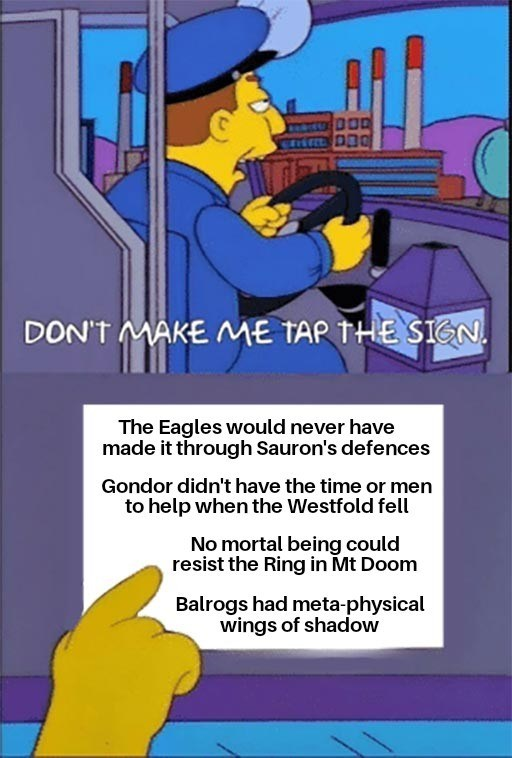 Organ - DON'T MAKE ME TAP THE SIGN. The Eagles would never have made it through Sauron's defences Gondor didn't have the time or men to help when the Westfold fell No mortal being could resist the Ring in Mt Doom Balrogs had meta-physical wings of shadow