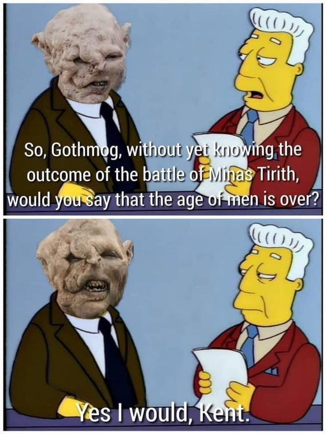 Outerwear - So, Gothmog, without yet knowing the outcome of the battle of Minas Tirith, would you say that the age of men is over? Yes I would, Kent.
