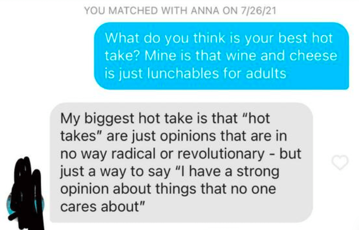 """Organism - YOU MATCHED WITH ANNA ON 7/26/21 What do you think is your best hot take? Mine is that wine and cheese is just lunchables for adults My biggest hot take is that """"hot takes"""" are just opinions that are in no way radical or revolutionary - but just a way to say """"I have a strong opinion about things that no one cares about"""""""