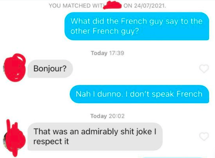 Product - YOU MATCHED WIT ON 24/07/2021. What did the French guy say to the other French guy? Today 17:39 Bonjour? Nah I dunno. I don't speak French Today 20:02 That was an admirably shit joke I respect it