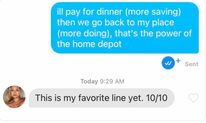 Font - ill pay for dinner (more saving) then we go back to my place (more doing), that's the power of the home depot Sent Today 9:29 AM This is my favorite line yet. 10/10