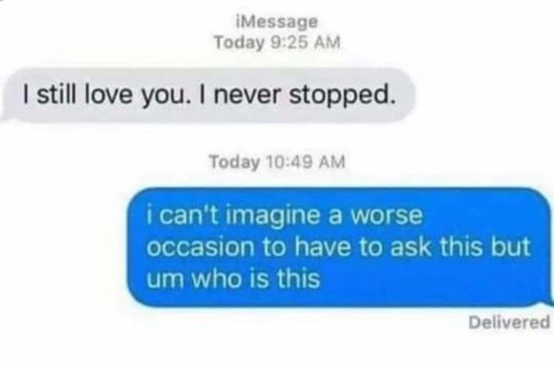Product - iMessage Today 9:25 AM I sill love you. I never stopped. Today 10:49 AM i can't imagine a worse occasion to have to ask this but um who is this Delivered