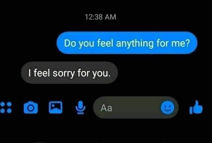 Sky - 12:38 AM Do you feel anything for me? I feel sorry for you. :: Aa