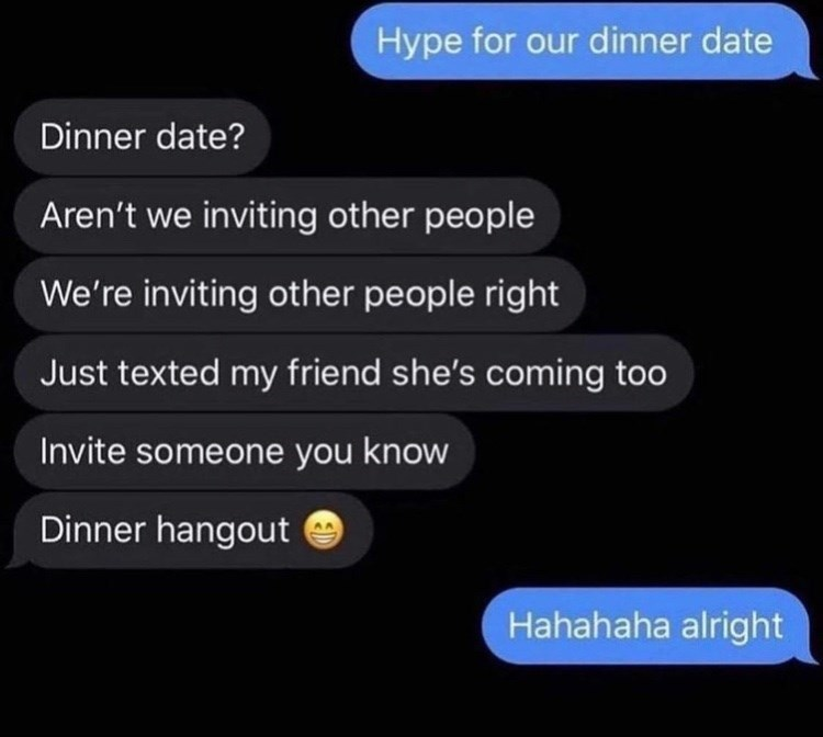 Font - Hype for our dinner date Dinner date? Aren't we inviting other people We're inviting other people right Just texted my friend she's coming too Invite someone you know Dinner hangout Hahahaha alright