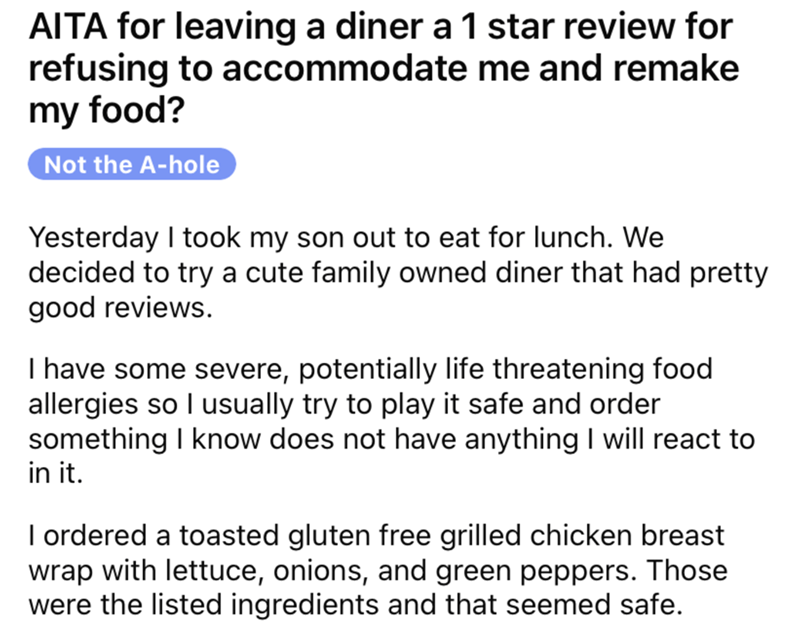 Font - AITA for leaving a diner a 1 star review for refusing to accommodate me and remake my food? Not the A-hole Yesterday I took my son out to eat for lunch. We decided to try a cute family owned diner that had pretty good reviews. I have some severe, potentially life threatening food allergies so I usually try to play it safe and order something I know does not have anything I will react to in it. I ordered a toasted gluten free grilled chicken breast wrap with lettuce, onions, and green pepp