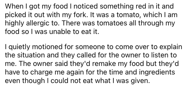 Font - When I got my food I noticed something red in it and picked it out with my fork. It was a tomato, which I am highly allergic to. There was tomatoes all through my food so I was unable to eat it. I quietly motioned for someone to come over to explain the situation and they called for the owner to listen to me. The owner said they'd remake my food but they'd have to charge me again for the time and ingredients even though I could not eat what I was given.