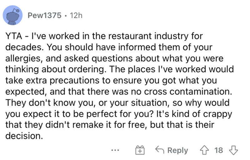 Font - Pew1375 · 12h YTA - I've worked in the restaurant industry for decades. You should have informed them of your allergies, and asked questions about what you were thinking about ordering. The places I've worked would take extra precautions to ensure you got what you expected, and that there was no cross contamination. They don't know you, or your situation, so why would you expect it to be perfect for you? It's kind of crappy that they didn't remake it for free, but that is their decision.