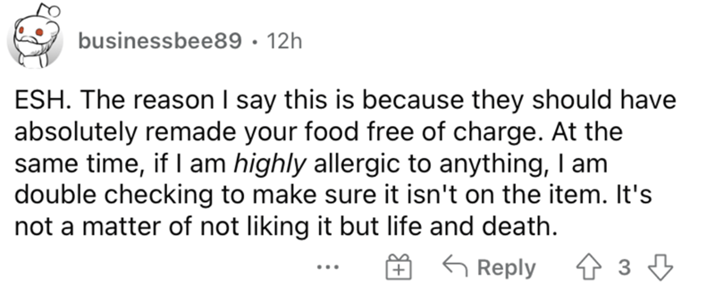 Font - businessbee89 · 12h ESH. The reason I say this is because they should have absolutely remade your food free of charge. At the same time, if I am highly allergic to anything, I am double checking to make sure it isn't on the item. It's not a matter of not liking it but life and death. G Reply ...